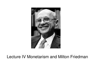 Lecture IV Monetarism and Milton Friedman