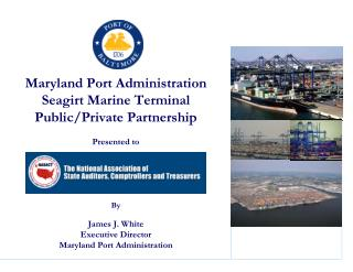 Maryland Port Administration Seagirt Marine Terminal Public/Private Partnership Presented to By James J. White Executive