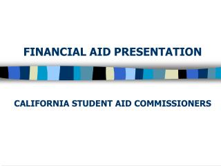 FINANCIAL AID PRESENTATION     CALIFORNIA STUDENT AID COMMISSIONERS