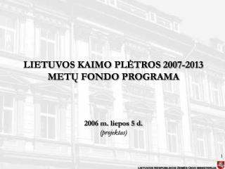 LIETUVOS KAIMO PLĖTROS 2007-2013 METŲ FONDO PROGRAMA 2006 m. liepos 5 d. (projektas)