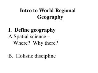Intro to World Regional Geography I. Define geography Spatial science – Where? Why there? B. Holistic discipline