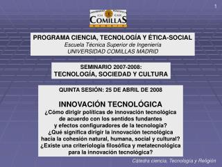 PROGRAMA CIENCIA, TECNOLOGÍA Y ÉTICA-SOCIAL Escuela Técnica Superior de Ingeniería UNIVERSIDAD COMILLAS MADRID