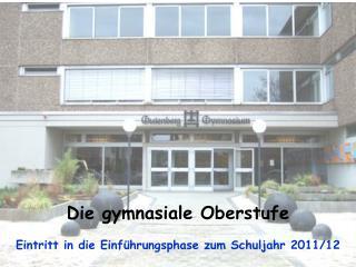 Die gymnasiale Oberstufe Eintritt in die Einführungsphase zum Schuljahr 2011/12
