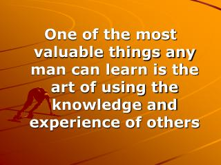 One of the most valuable things any man can learn is the art of using the knowledge and experience of others