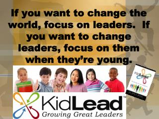 If you want to change the world, focus on leaders.  If you want to change leaders, focus on them when they re young.