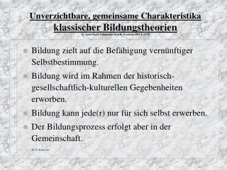 Unverzichtbare, gemeinsame Charakteristika klassischer Bildungstheorien Q : Jank/Meyer: Didaktische Modelle, Frankfurt