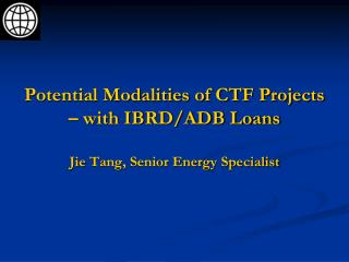 Potential Modalities of CTF Projects – with IBRD/ADB Loans Jie Tang, Senior Energy Specialist