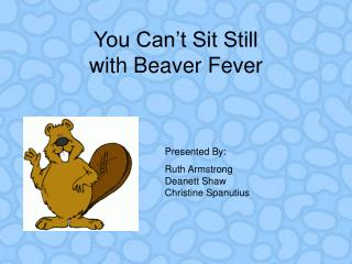 You Can't Sit Still  with Beaver Fever