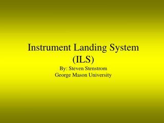 Instrument Landing System (ILS) By: Steven Stenstrom George Mason University