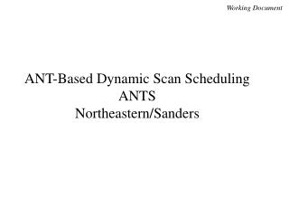 ANT-Based Dynamic Scan Scheduling ANTS Northeastern/Sanders