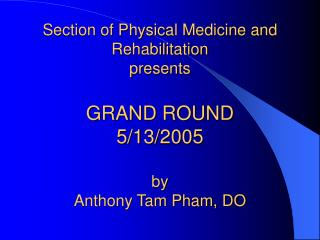 Section of Physical Medicine and Rehabilitation presents GRAND ROUND  5/13/2005 by Anthony Tam Pham, DO