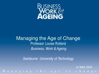 Managing the Age of Change Professor Louise Rolland Business, Work & Ageing Swinburne University of Technology