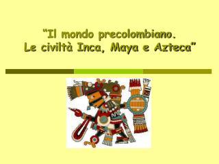 """""""Il mondo precolombiano. Le civiltà Inca, Maya e Azteca"""""""