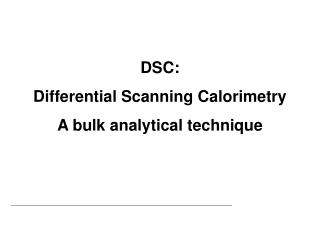 DSC: Differential Scanning  Calorimetry A bulk analytical  technique