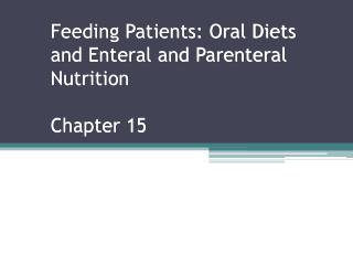 Feeding Patients: Oral Diets and Enteral and Parenteral Nutrition Chapter 15