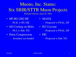 Muons, Inc. Status:  Six SBIR/STTR Muon Projects Rolland Johnson, April 28, 2004