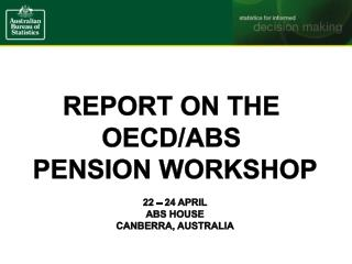 Report on the  OECD/ABS  pension workshop 22 – 24 April ABS House Canberra, Australia