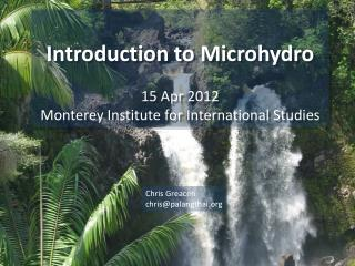 Introduction to  Microhydro 15  Apr 2012 Monterey Institute for International Studies