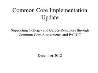 Common Core Implementation Update Supporting College- and Career-Readiness through Common Core Assessments and PARCC Dec