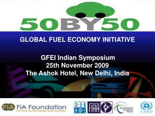 GLOBAL FUEL ECONOMY INITIATIVE GFEI Indian Symposium 25th November 2009 The Ashok Hotel, New Delhi, India