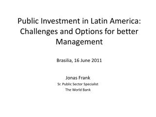 Public Investment in Latin America: Challenges and Options for better Management Brasilia, 16 June 2011