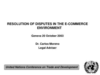 RESOLUTION OF DISPUTES IN THE E-COMMERCE ENVIRONMENT Geneva 20 October 2003 Dr. Carlos Moreno Legal Adviser
