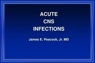 ACUTE CNS INFECTIONS James E. Peacock, Jr. MD