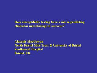 Does susceptibility testing have a role in predicting clinical or microbiological outcome? Alasdair MacGowan North Bris
