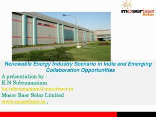 Renewable Energy Industry Scenario in India and Emerging Collaboration Opportunities A pr sentation by : K N Subramaniam