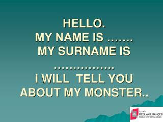 HELLO.  MY NAME IS ……. MY SURNAME IS …………….  I WILL  TELL YOU ABOUT MY MONSTER..