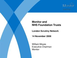 Monitor and  NHS Foundation Trusts  London Scrutiny Network  14 November 2008   William Moyes Executive Chairman Monitor