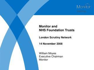 Monitor and NHS Foundation Trusts London Scrutiny Network 14 November 2008 William Moyes Executive Chairman Monitor