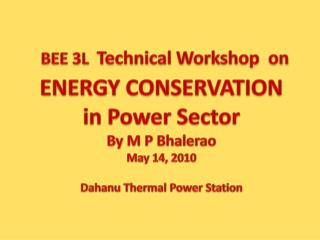 BEE 3L   Technical Workshop  on ENERGY CONSERVATION in Power Sector By M P  Bhalerao May 14, 2010 Dahanu  Thermal Power