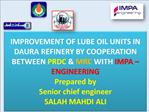 IMPROVEMENT OF LUBE OIL UNITS IN DAURA REFINERY BY COOPERATION BETWEEN PRDC MRC WITH IMPA ENGINEERING Prepared by Se