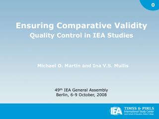 Ensuring Comparative Validity Quality Control in IEA Studies Michael O. Martin and Ina V.S. Mullis 49 th  IEA General As