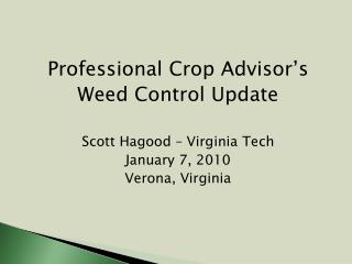 Professional Crop Advisor's Weed Control Update Scott Hagood – Virginia Tech January 7, 2010 Verona, Virginia