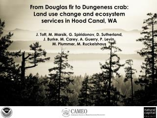 From Douglas fir to Dungeness crab:  Land  use change and ecosystem services  in  Hood Canal,  WA J.  Toft,  M.  Marsik