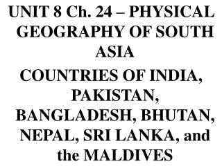 UNIT 8 Ch. 24 – PHYSICAL GEOGRAPHY OF SOUTH ASIA COUNTRIES OF INDIA, PAKISTAN, BANGLADESH, BHUTAN, NEPAL, SRI LANKA, and
