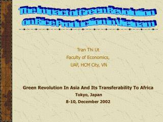 Tran Thi Ut Faculty of Economics,  UAF, HCM City, VN Green Revolution In Asia And Its Transferability To Africa Tokyo, J