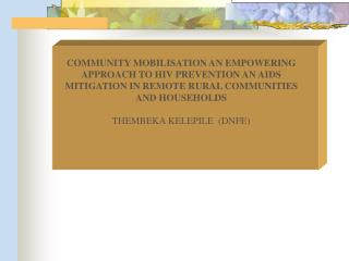 COMMUNITY MOBILISATION AN EMPOWERING APPROACH TO HIV PREVENTION AN AIDS MITIGATION IN REMOTE RURAL COMMUNITIES AND HOUSE