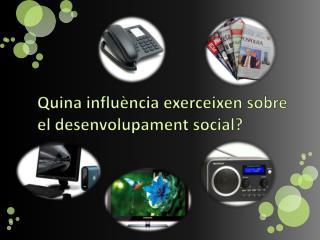 Quina influència exerceixen sobre el desenvolupament social?