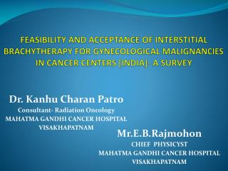 FEASIBILITY AND ACCEPTANCE OF INTERSTITIAL BRACHYTHERAPY FOR GYNECOLOGICAL MALIGNANCIES  IN CANCER CENTERS [INDIA]- A SU