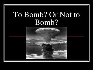 To Bomb? Or Not to Bomb?