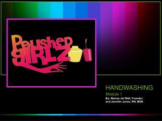 HANDWASHING Module 1 By: Alanna Jai Wall, Founder, and Jennifer Jones, RN, MSN