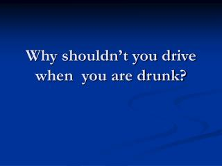 Why shouldn't you drive when you are drunk?