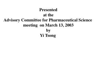 Presented  at the  Advisory Committee for Pharmaceutical Science  meeting  on March 13, 2003 by Yi Tsong