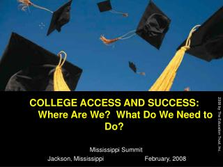 COLLEGE ACCESS AND SUCCESS:   	Where Are We?  What Do We Need to Do?