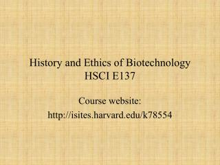 History and Ethics of Biotechnology HSCI E137
