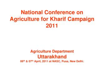 National Conference on Agriculture for Kharif Campaign 2011 Agriculture Department Uttarakhand 06 th & 07 th April