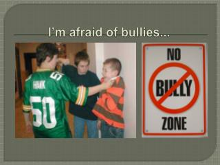 I'm afraid of bullies...